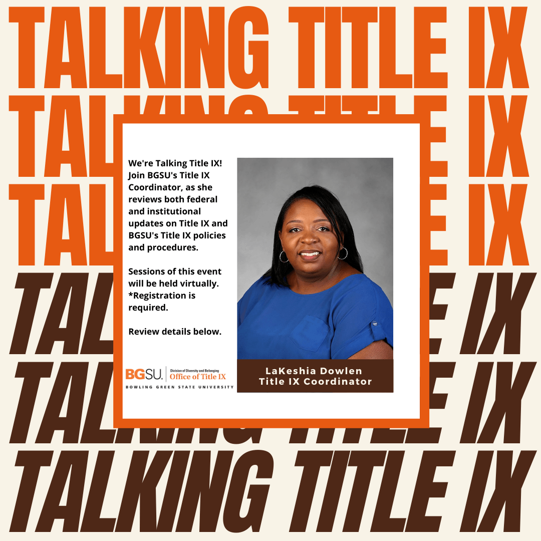 We're Talking Title IX!  Join BGSU's Title IX Coordinator, as she reviews both federal and institutional updates on Title IX and BGSU's Title IX policies and procedures. Sessions of this event will be held virtually. Registration is required. See details below.